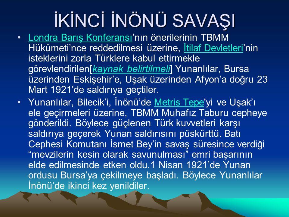 İKİNCİ İNÖNÜ SAVAŞI Londra Barış Konferansı'nın önerilerinin TBMM Hükümeti'nce reddedilmesi üzerine, İtilaf Devletleri'nin isteklerini zorla Türklere kabul ettirmekle görevlendirilen[kaynak belirtilmeli] Yunanlılar, Bursa üzerinden Eskişehir'e, Uşak üzerinden Afyon'a doğru 23 Mart 1921 de saldırıya geçtiler.Londra Barış Konferansıİtilaf Devletlerikaynak belirtilmeli Yunanlılar, Bilecik'i, İnönü'de Metris Tepe yi ve Uşak'ı ele geçirmeleri üzerine, TBMM Muhafız Taburu cepheye gönderildi.