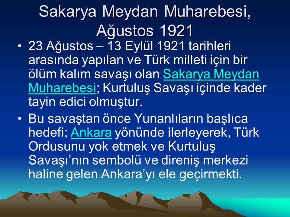 Sakarya Meydan Muharebesi, Ağustos 1921 23 Ağustos – 13 Eylül 1921 tarihleri arasında yapılan ve Türk milleti için bir ölüm kalım savaşı olan Sakarya Meydan Muharebesi; Kurtuluş Savaşı içinde kader tayin edici olmuştur.Sakarya Meydan Muharebesi Bu savaştan önce Yunanlıların başlıca hedefi; Ankara yönünde ilerleyerek, Türk Ordusunu yok etmek ve Kurtuluş Savaşı'nın sembolü ve direniş merkezi haline gelen Ankara'yı ele geçirmekti.Ankara