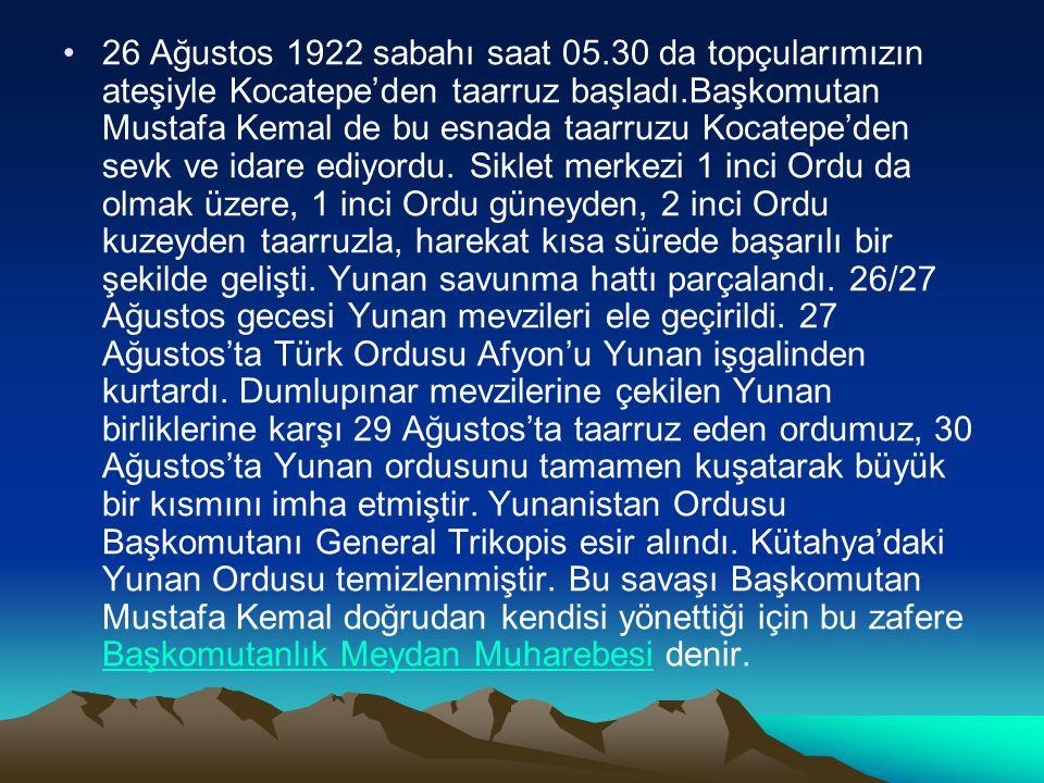 26 Ağustos 1922 sabahı saat 05.30 da topçularımızın ateşiyle Kocatepe'den taarruz başladı.Başkomutan Mustafa Kemal de bu esnada taarruzu Kocatepe'den sevk ve idare ediyordu.