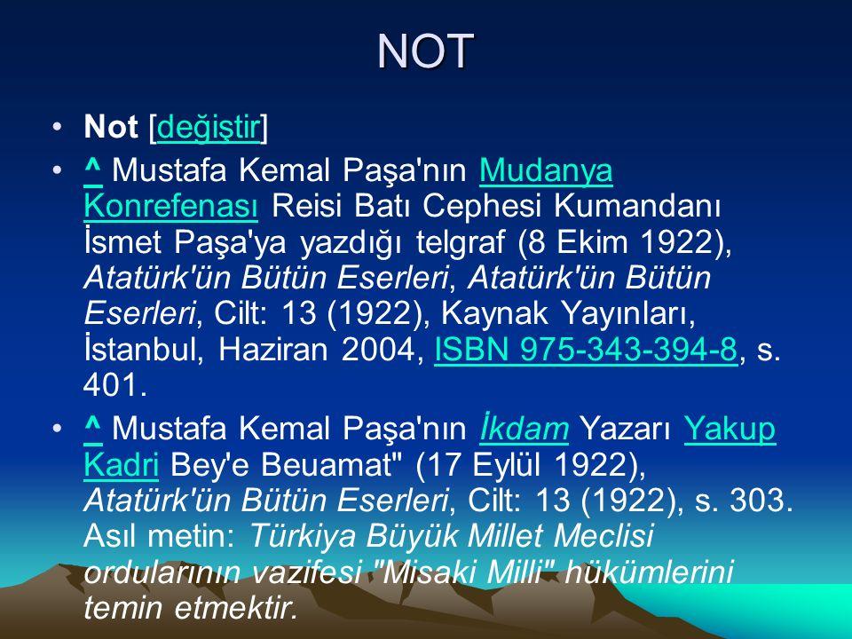NOT Not [değiştir]değiştir ^ Mustafa Kemal Paşa nın Mudanya Konrefenası Reisi Batı Cephesi Kumandanı İsmet Paşa ya yazdığı telgraf (8 Ekim 1922), Atatürk ün Bütün Eserleri, Atatürk ün Bütün Eserleri, Cilt: 13 (1922), Kaynak Yayınları, İstanbul, Haziran 2004, ISBN 975-343-394-8, s.