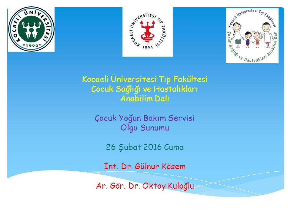 Kocaeli Üniversitesi Tıp Fakültesi Çocuk Sağlığı ve Hastalıkları Anabilim Dalı Çocuk Yoğun Bakım Servisi Olgu Sunumu 26 Şubat 2016 Cuma İnt. Dr. Gülnu