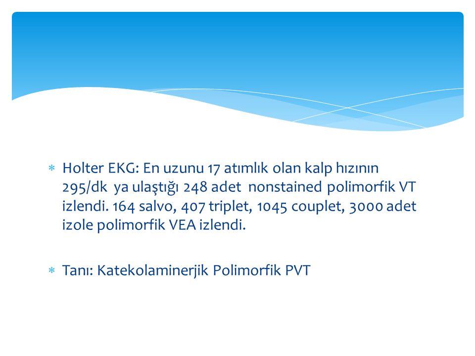  Holter EKG: En uzunu 17 atımlık olan kalp hızının 295/dk ya ulaştığı 248 adet nonstained polimorfik VT izlendi. 164 salvo, 407 triplet, 1045 couplet