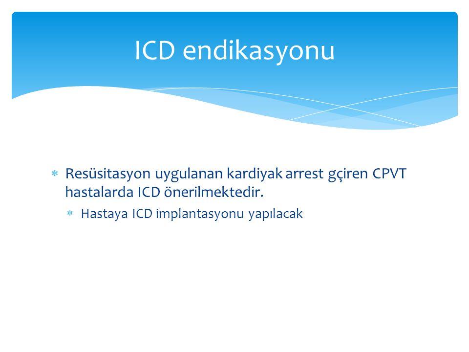  Resüsitasyon uygulanan kardiyak arrest gçiren CPVT hastalarda ICD önerilmektedir.  Hastaya ICD implantasyonu yapılacak ICD endikasyonu