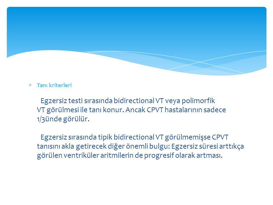  Tanı kriterleri Egzersiz testi sırasında bidirectional VT veya polimorfik VT görülmesi ile tanı konur. Ancak CPVT hastalarının sadece 1/3ünde görülü