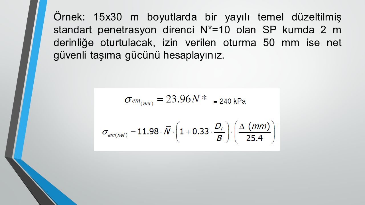 Örnek: 15x30 m boyutlarda bir yayılı temel düzeltilmiş standart penetrasyon direnci N*=10 olan SP kumda 2 m derinliğe oturtulacak, izin verilen oturma 50 mm ise net güvenli taşıma gücünü hesaplayınız.