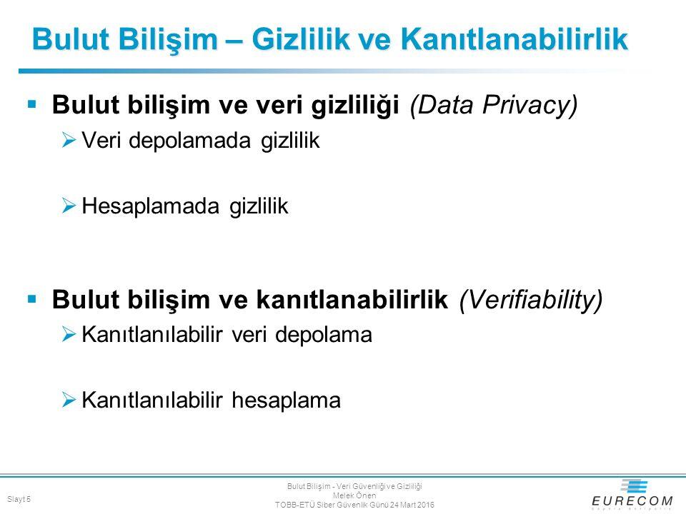 Veri gizliliği  Güvenli Simetrik şifreleme (semantically secure encryption)  Arama gizliliği  Arama için Private information retrieval (PIR) kullanımı  Bulut özelliği: MapReduce  Paralelizm PRIvacy preserving word Seach in MapReduce 16 [PETS'12] Slayt 16 Bulut Bilişim - Veri Güvenliği ve Gizliliği Melek Önen TOBB-ETÜ Siber Güvenlik Günü 24 Mart 2016