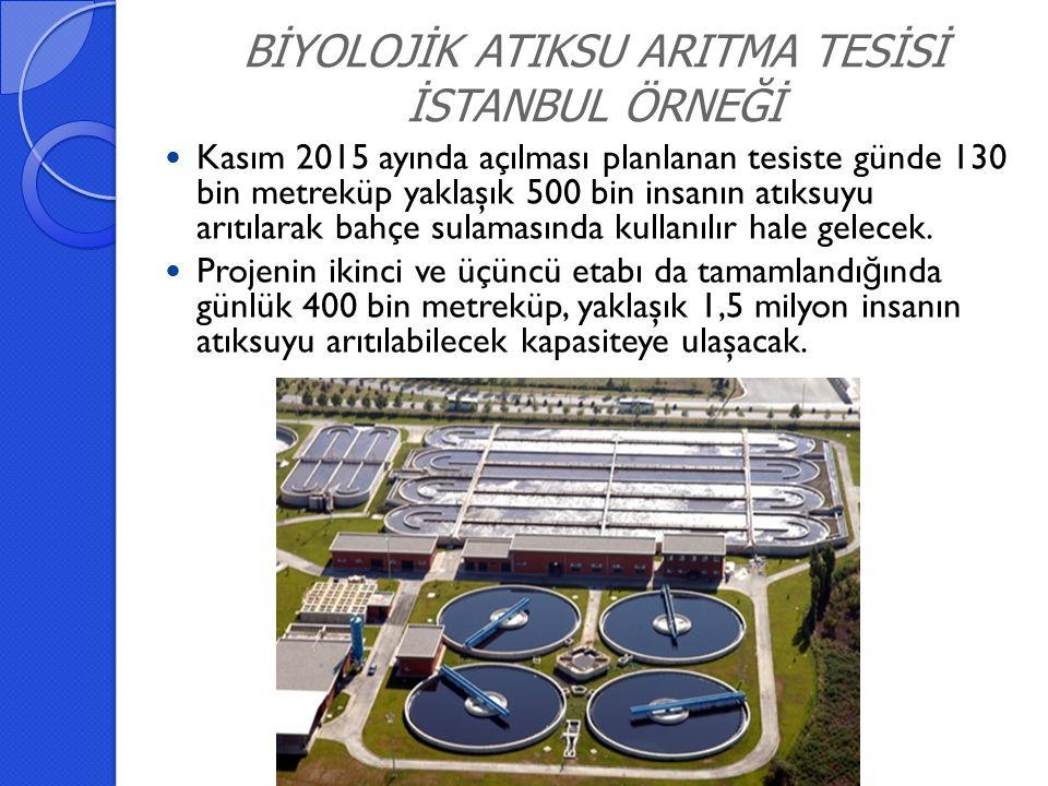 BİYOLOJİK ATIKSU ARITMA TESİSİ İSTANBUL ÖRNEĞİ Kasım 2015 ayında açılması planlanan tesiste günde 130 bin metreküp yaklaşık 500 bin insanın atıksuyu arıtılarak bahçe sulamasında kullanılır hale gelecek.