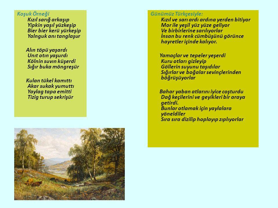 Koşuk Örneği Kızıl sarığ arkaşıp Yipkin yaşıl yüzkeşip Bier bier kerü yürkeşip Yalnguk anı tanglaşur Alın töpü yaşardı Unıt otın yaşurdı Kölnin suvın küşerdi Sığır buka möngreşür Kulan tükel kamıttı Akar sukak yumuttı Yaylag tapa emitti Tizig turup sekrişür Günümüz Türkçesiyle: Kızıl ve sarı ardı ardına yerden bitiyor Mor ile yeşil yüz yüze geliyor Ve birbirlerine sarılıyorlar İnsan bu renk cümbüşünü görünce hayretler içinde kalıyor.