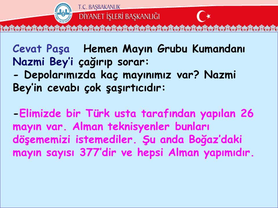 Cevat Paşa Hemen Mayın Grubu Kumandanı Nazmi Bey'i çağırıp sorar: - Depolarımızda kaç mayınımız var.