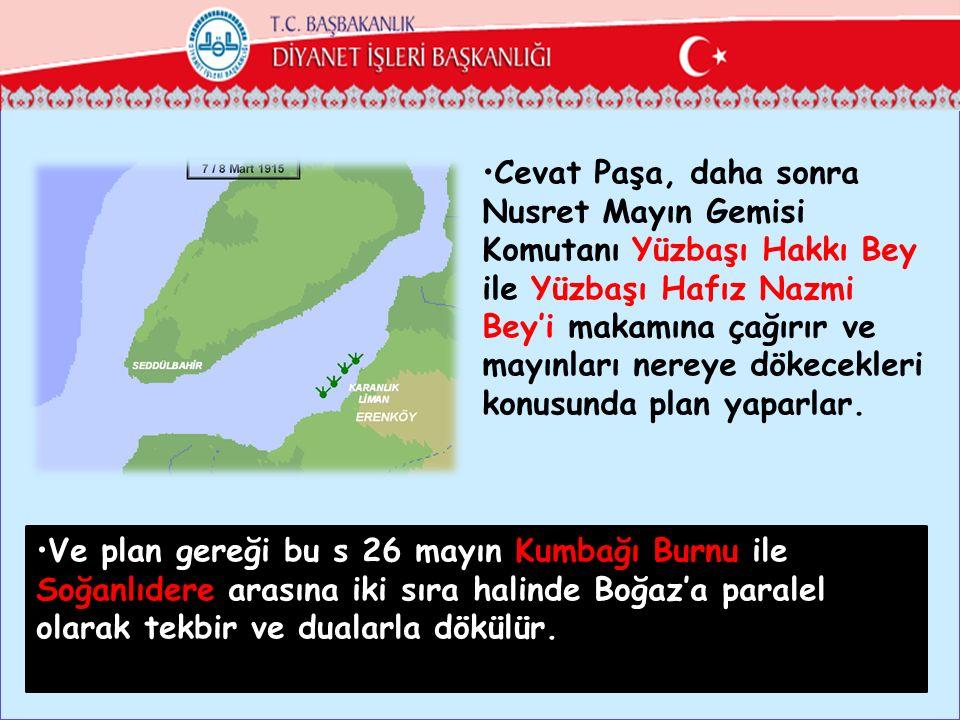 Cevat Paşa, daha sonra Nusret Mayın Gemisi Komutanı Yüzbaşı Hakkı Bey ile Yüzbaşı Hafız Nazmi Bey'i makamına çağırır ve mayınları nereye dökecekleri konusunda plan yaparlar.