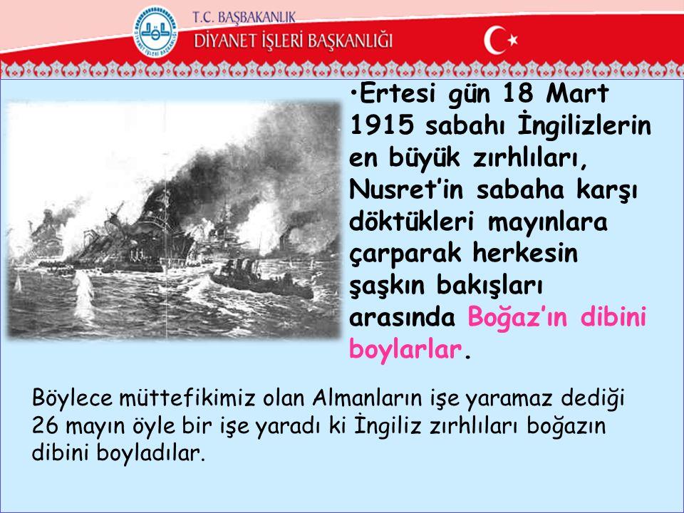 Ertesi gün 18 Mart 1915 sabahı İngilizlerin en büyük zırhlıları, Nusret'in sabaha karşı döktükleri mayınlara çarparak herkesin şaşkın bakışları arasında Boğaz'ın dibini boylarlar.