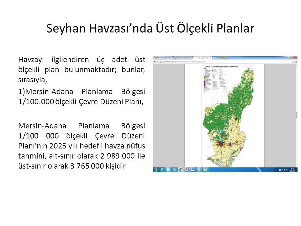 Seyhan Havzası'nda Üst Ölçekli Planlar Havzayı ilgilendiren üç adet üst ölçekli plan bulunmaktadır; bunlar, sırasıyla, 1)Mersin-Adana Planlama Bölgesi 1/100.000 ölçekli Çevre Düzeni Planı, Mersin-Adana Planlama Bölgesi 1/100 000 ölçekli Çevre Düzeni Planı nın 2025 yılı hedefli havza nüfus tahmini, alt-sınır olarak 2 989 000 ile üst-sınır olarak 3 765 000 kişidir