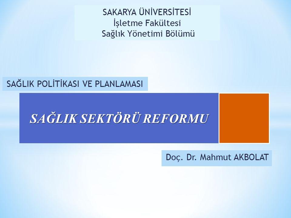 Doç. Dr. Mahmut AKBOLAT SAĞLIK SEKTÖRÜ REFORMU SAĞLIK POLİTİKASI VE PLANLAMASI SAKARYA ÜNİVERSİTESİ İşletme Fakültesi Sağlık Yönetimi Bölümü
