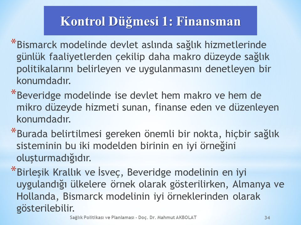 Kontrol Düğmesi 1: Finansman * Bismarck modelinde devlet aslında sağlık hizmetlerinde günlük faaliyetlerden çekilip daha makro düzeyde sağlık politikalarını belirleyen ve uygulanmasını denetleyen bir konumdadır.