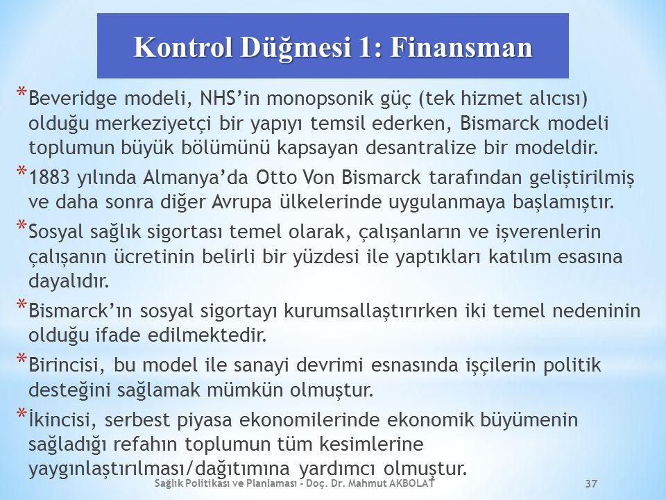 Kontrol Düğmesi 1: Finansman * Beveridge modeli, NHS'in monopsonik güç (tek hizmet alıcısı) olduğu merkeziyetçi bir yapıyı temsil ederken, Bismarck modeli toplumun büyük bölümünü kapsayan desantralize bir modeldir.