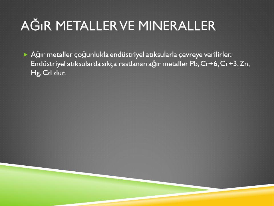 A Ğ ıR METALLER VE MINERALLER  A ğ ır metaller ço ğ unlukla endüstriyel atıksularla çevreye verilirler.