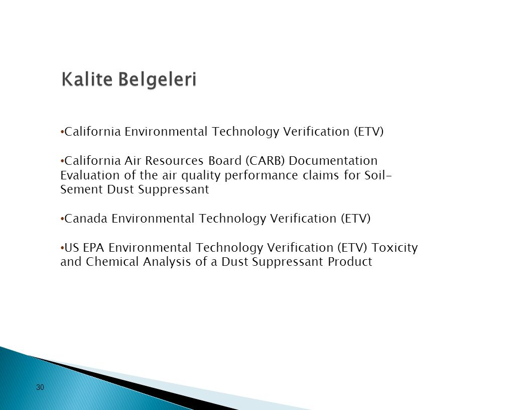California Environmental Technology Verification (ETV) California Air Resources Board (CARB) Documentation Evaluation of the air quality performance claims for Soil- Sement Dust Suppressant Canada Environmental Technology Verification (ETV) US EPA Environmental Technology Verification (ETV) Toxicity and Chemical Analysis of a Dust Suppressant Product Kalite Belgeleri 30 Kalite Belgeleri