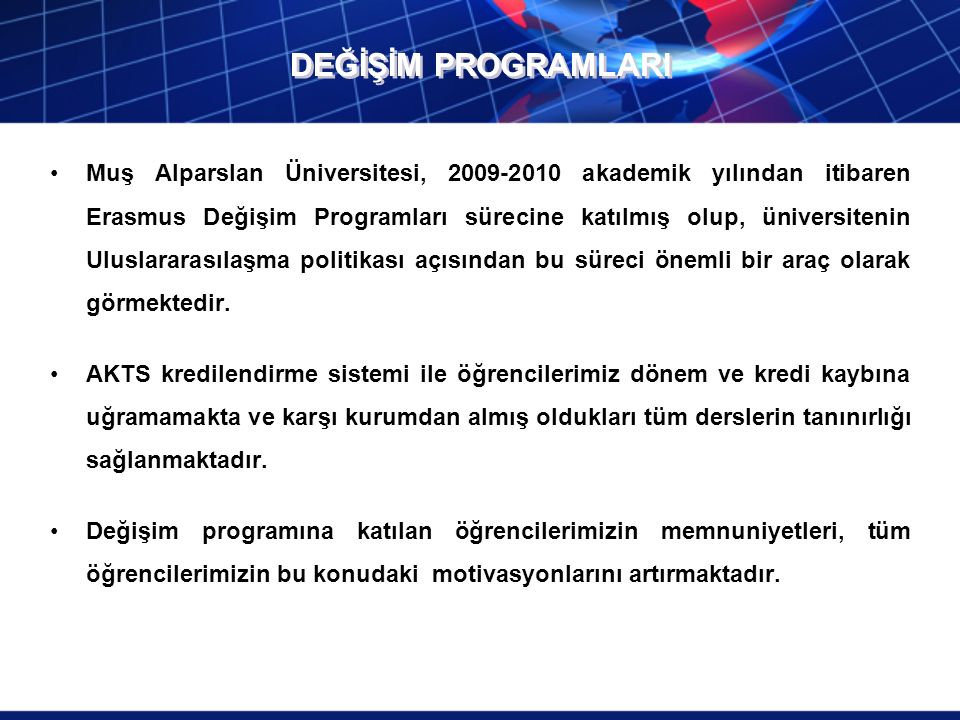 DEĞİŞİM PROGRAMLARI Muş Alparslan Üniversitesi, 2009-2010 akademik yılından itibaren Erasmus Değişim Programları sürecine katılmış olup, üniversitenin Uluslararasılaşma politikası açısından bu süreci önemli bir araç olarak görmektedir.