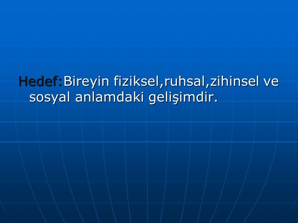 Hedef:Bireyin fiziksel,ruhsal,zihinsel ve sosyal anlamdaki gelişimdir.