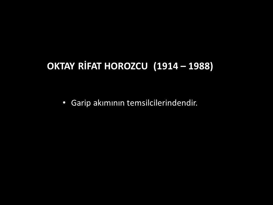 OKTAY RİFAT HOROZCU (1914 – 1988) Garip akımının temsilcilerindendir.