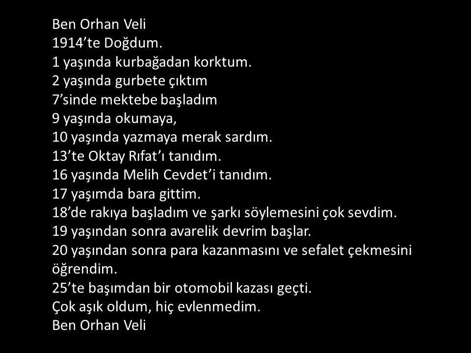 Ben Orhan Veli 1914'te Doğdum. 1 yaşında kurbağadan korktum. 2 yaşında gurbete çıktım 7'sinde mektebe başladım 9 yaşında okumaya, 10 yaşında yazmaya m