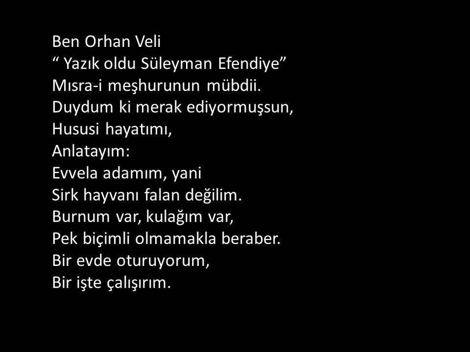 """Ben Orhan Veli """" Yazık oldu Süleyman Efendiye"""" Mısra-i meşhurunun mübdii. Duydum ki merak ediyormuşsun, Hususi hayatımı, Anlatayım: Evvela adamım, yan"""