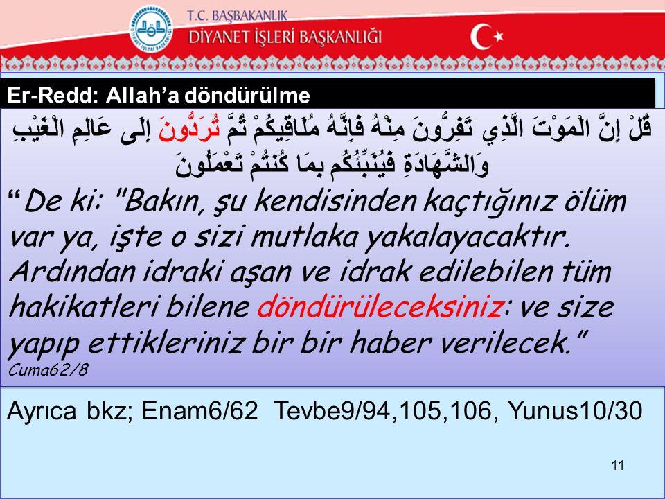 Er-Redd: Allah'a döndürülme 11 قُلْ إِنَّ الْمَوْتَ الَّذِي تَفِرُّونَ مِنْهُ فَإِنَّهُ مُلَاقِيكُمْ ثُمَّ تُرَدُّونَ إِلَى عَالِمِ الْغَيْبِ وَالشَّهَادَةِ فَيُنَبِّئُكُم بِمَا كُنتُمْ تَعْمَلُونَ De ki: Bakın, şu kendisinden kaçtığınız ölüm var ya, işte o sizi mutlaka yakalayacaktır.