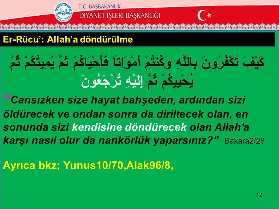 12 Er-Rücu': Allah'a döndürülme كَيْفَ تَكْفُرُونَ بِاللَّهِ وَكُنتُمْ أَمْوَاتاً فَأَحْيَاكُمْ ثُمَّ يُمِيتُكُمْ ثُمَّ يُحْيِيكُمْ ثُمَّ إِلَيْهِ تُرْجَعُونَ Cansızken size hayat bahşeden, ardından sizi öldürecek ve ondan sonra da diriltecek olan, en sonunda sizi kendisine döndürecek olan Allah a karşı nasıl olur da nankörlük yaparsınız? Bakara2/28 Ayrıca bkz; Yunus10/70,Alak96/8,