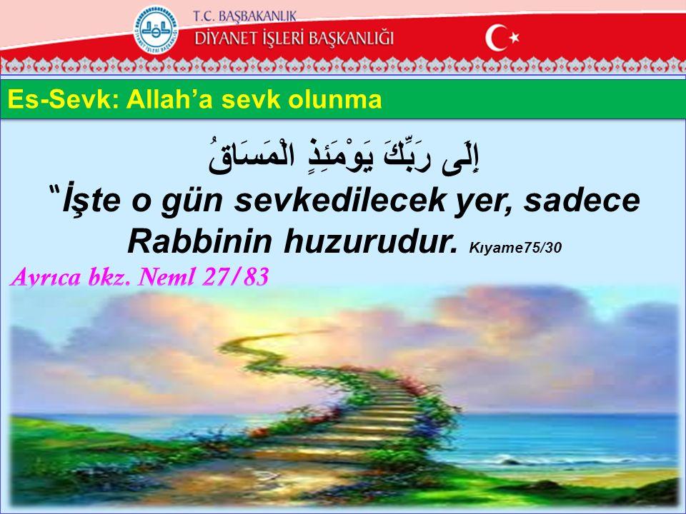 """إِلَى رَبِّكَ يَوْمَئِذٍ الْمَسَاقُ """" İşte o gün sevkedilecek yer, sadece Rabbinin huzurudur. Kıyame75/30 Ayrıca bkz. Neml 27/83 13 Es-Sevk: Allah'a s"""