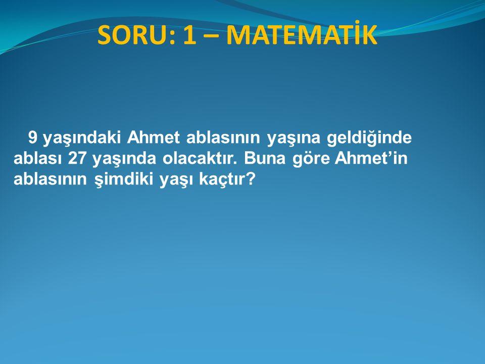 SORU: 1 – MATEMATİK 9 yaşındaki Ahmet ablasının yaşına geldiğinde ablası 27 yaşında olacaktır. Buna göre Ahmet'in ablasının şimdiki yaşı kaçtır?