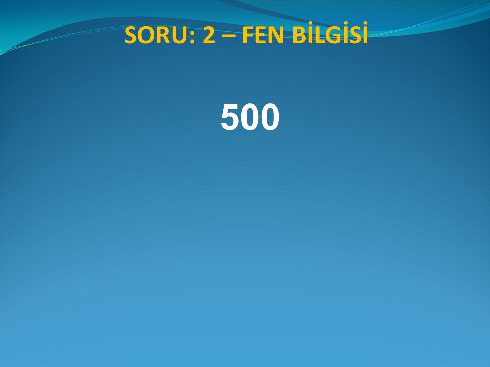 SORU: 2 – FEN BİLGİSİ 500