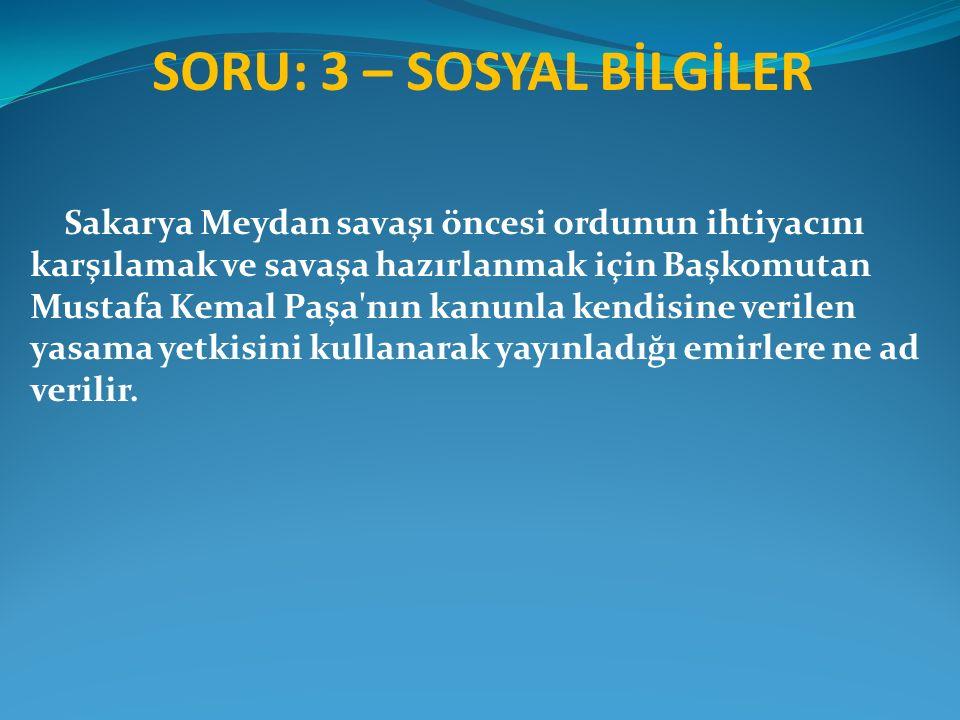 SORU: 3 – SOSYAL BİLGİLER Sakarya Meydan savaşı öncesi ordunun ihtiyacını karşılamak ve savaşa hazırlanmak için Başkomutan Mustafa Kemal Paşa'nın kanu