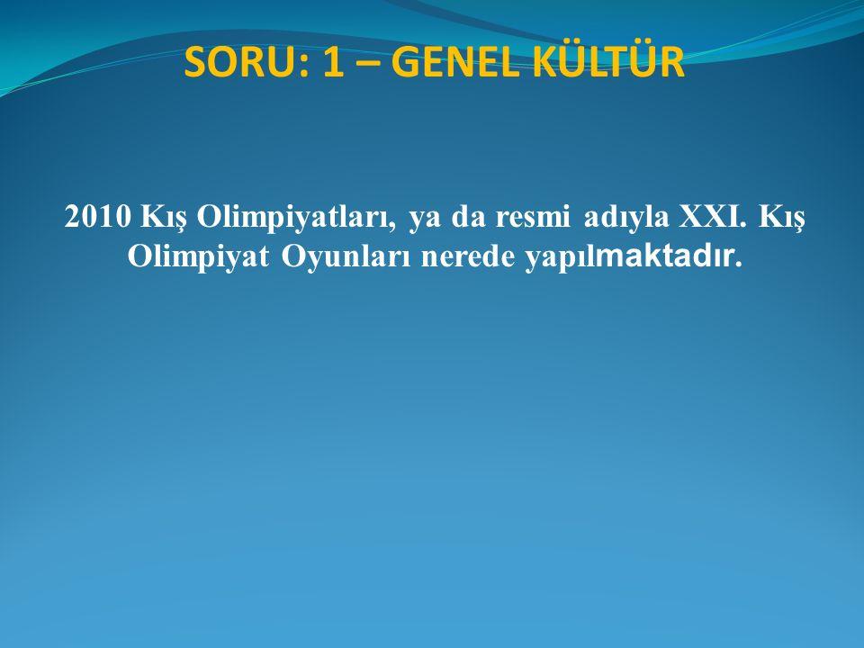 SORU: 1 – GENEL KÜLTÜR 2010 Kış Olimpiyatları, ya da resmi adıyla XXI. Kış Olimpiyat Oyunları nerede yapıl maktadır.