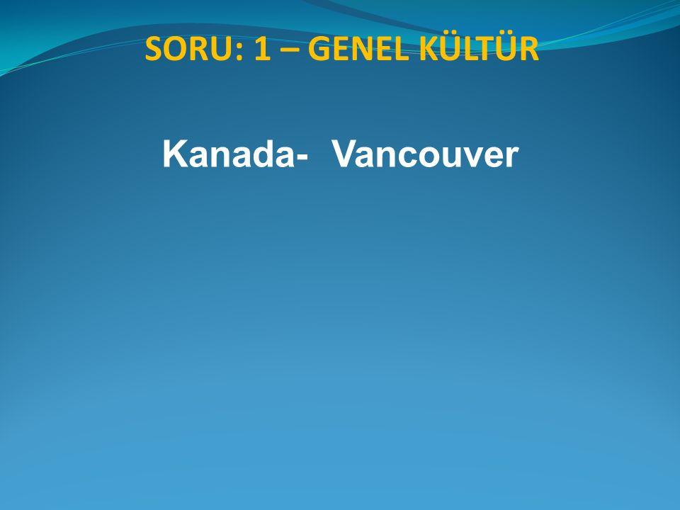 SORU: 1 – GENEL KÜLTÜR Kanada- Vancouver