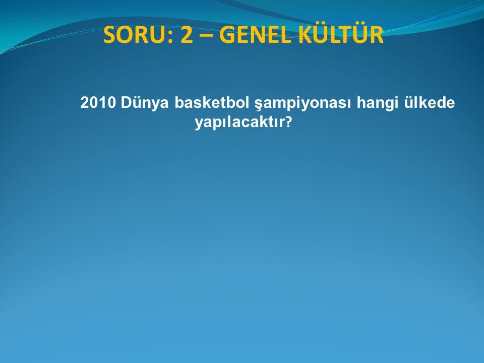 SORU: 2 – GENEL KÜLTÜR 2010 Dünya basketbol şampiyonası hangi ülkede yapılacaktır ?