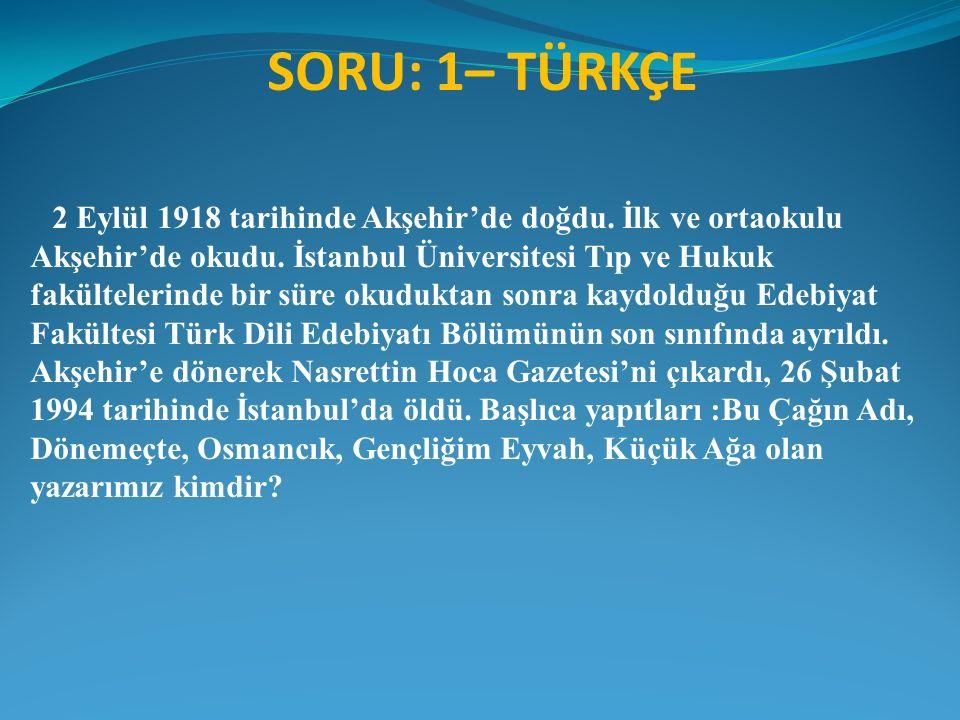 SORU: 1– TÜRKÇE 2 Eylül 1918 tarihinde Akşehir'de doğdu. İlk ve ortaokulu Akşehir'de okudu. İstanbul Üniversitesi Tıp ve Hukuk fakültelerinde bir süre