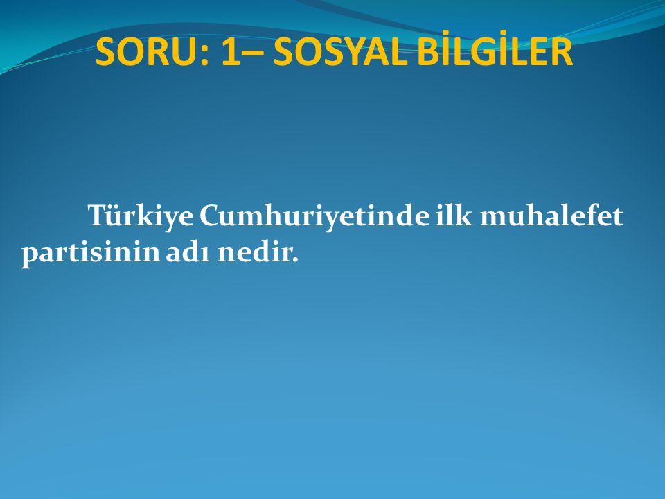 SORU: 1– SOSYAL BİLGİLER Türkiye Cumhuriyetinde ilk muhalefet partisinin adı nedir.