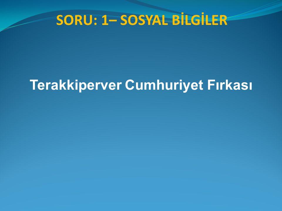 SORU: 1– SOSYAL BİLGİLER Terakkiperver Cumhuriyet Fırkası
