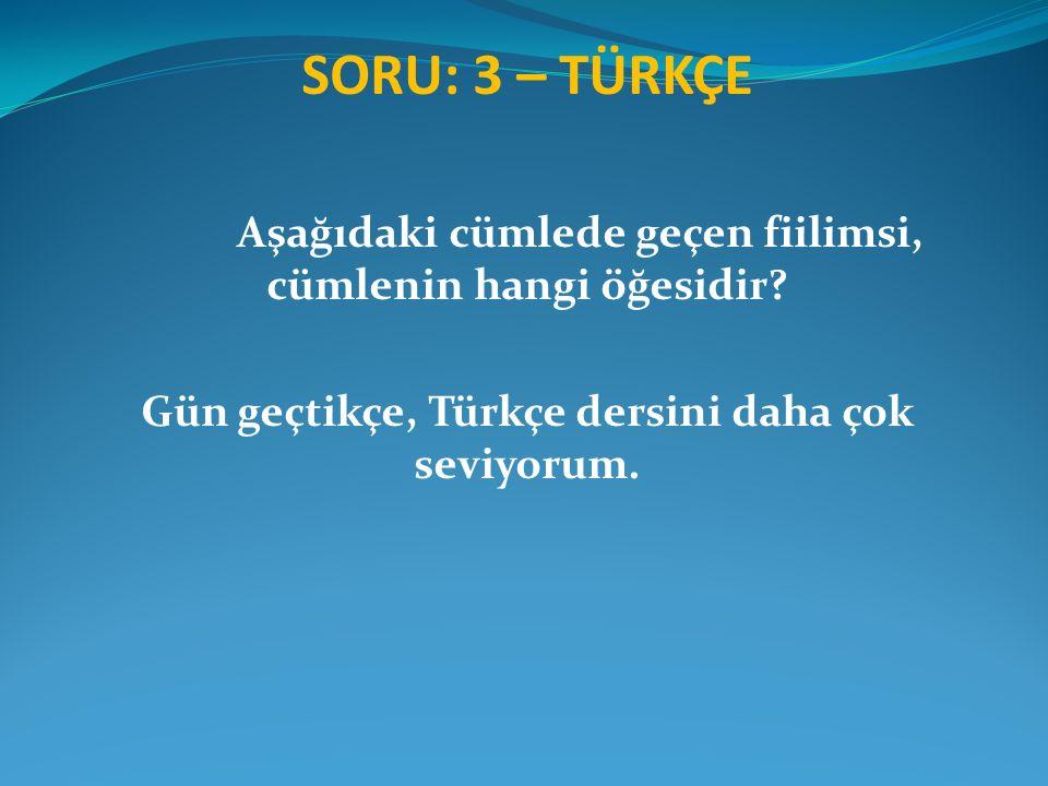 SORU: 3 – TÜRKÇE Aşağıdaki cümlede geçen fiilimsi, cümlenin hangi öğesidir? Gün geçtikçe, Türkçe dersini daha çok seviyorum.