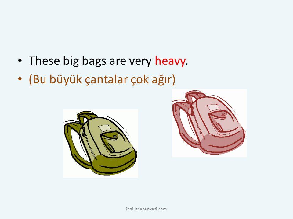 These big bags are very heavy. (Bu büyük çantalar çok ağır) ingilizcebankasi.com