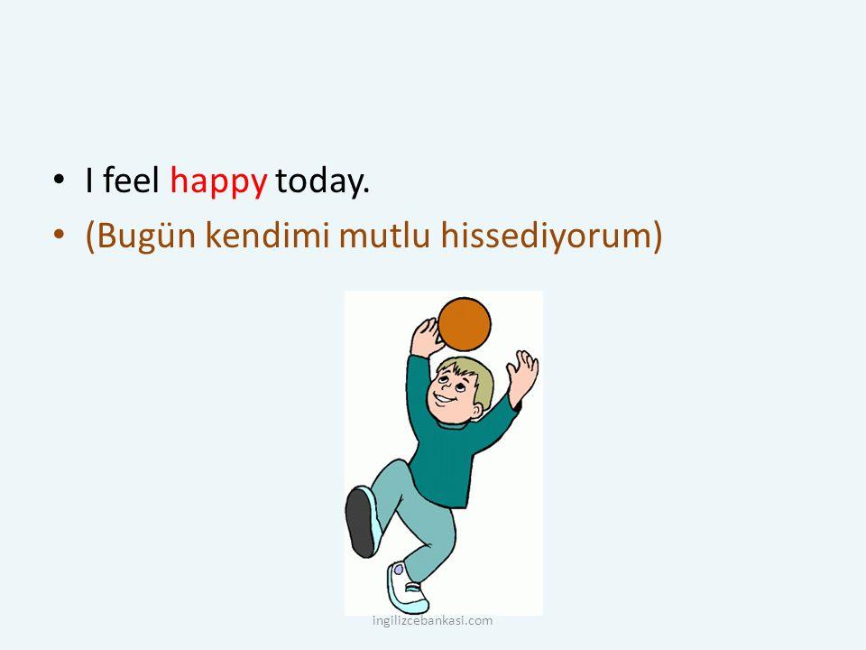 I feel happy today. (Bugün kendimi mutlu hissediyorum) ingilizcebankasi.com