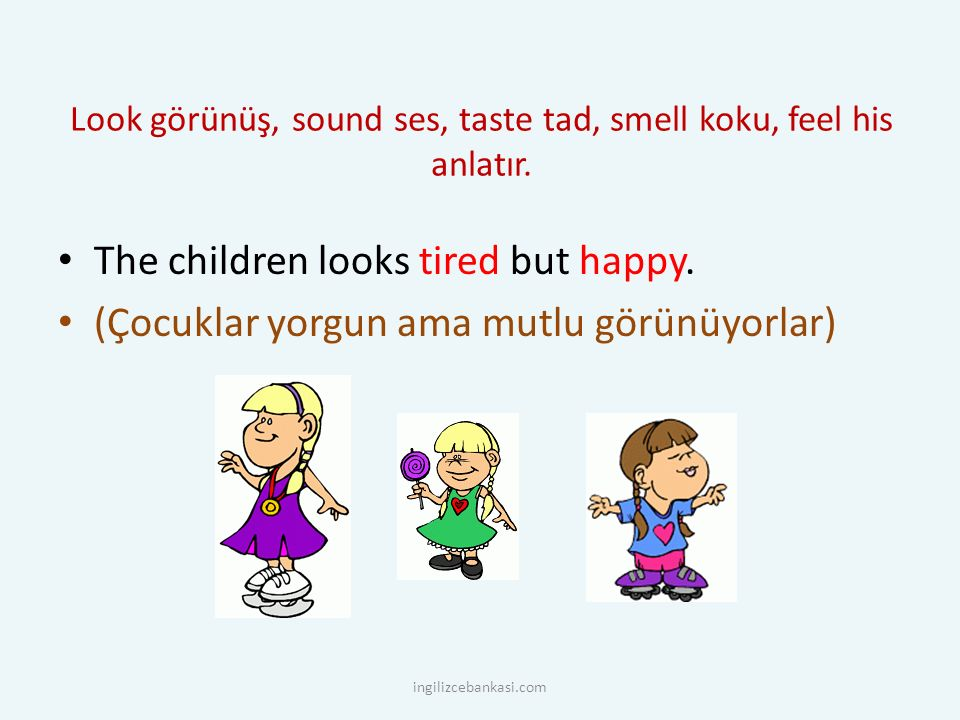 Look görünüş, sound ses, taste tad, smell koku, feel his anlatır. The children looks tired but happy. (Çocuklar yorgun ama mutlu görünüyorlar) ingiliz