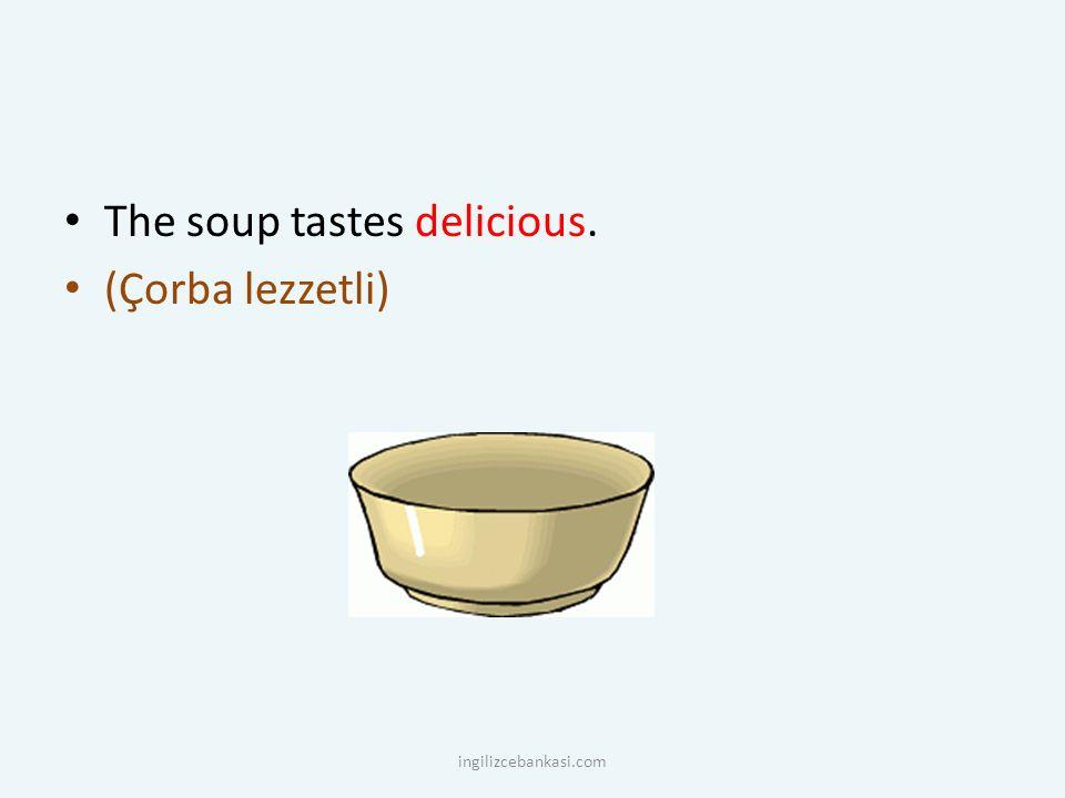 The soup tastes delicious. (Çorba lezzetli) ingilizcebankasi.com