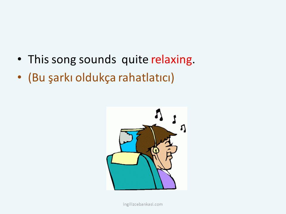 This song sounds quite relaxing. (Bu şarkı oldukça rahatlatıcı) ingilizcebankasi.com