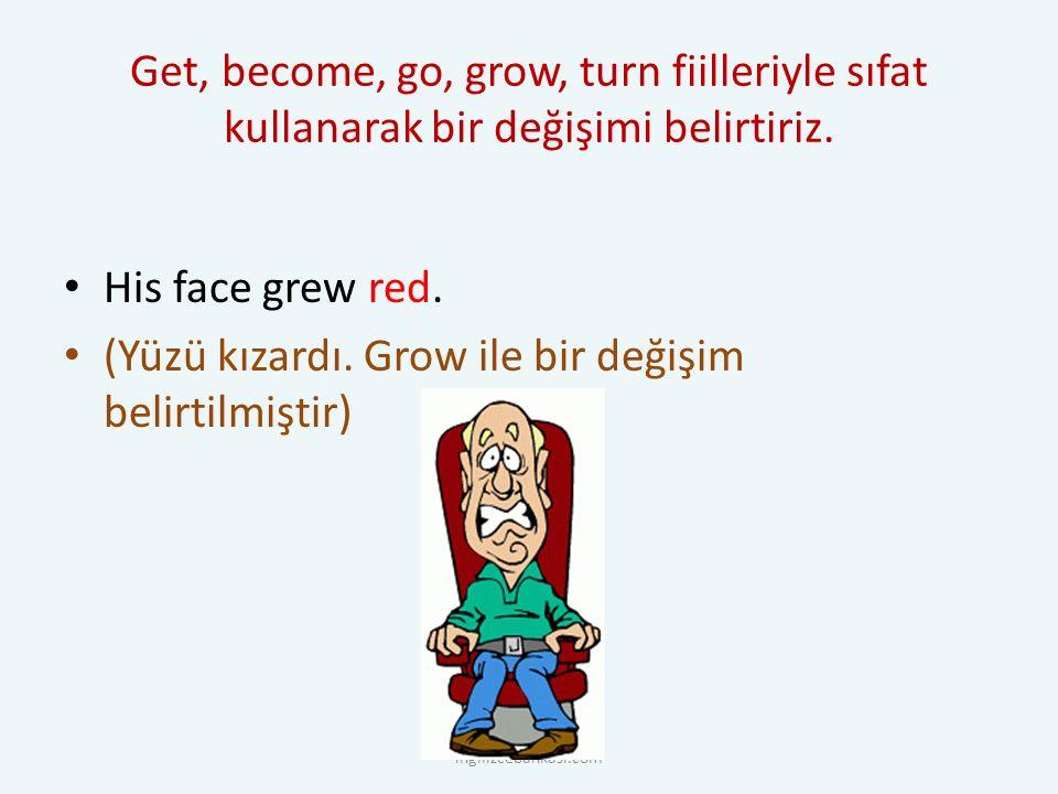 Get, become, go, grow, turn fiilleriyle sıfat kullanarak bir değişimi belirtiriz.