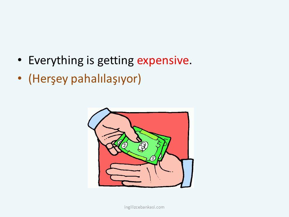 Everything is getting expensive. (Herşey pahalılaşıyor) ingilizcebankasi.com