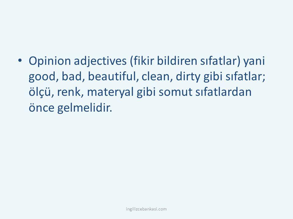 Opinion adjectives (fikir bildiren sıfatlar) yani good, bad, beautiful, clean, dirty gibi sıfatlar; ölçü, renk, materyal gibi somut sıfatlardan önce gelmelidir.