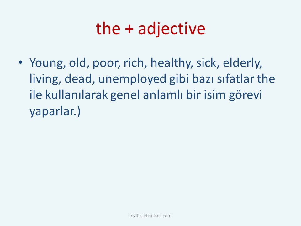 the + adjective Young, old, poor, rich, healthy, sick, elderly, living, dead, unemployed gibi bazı sıfatlar the ile kullanılarak genel anlamlı bir isi