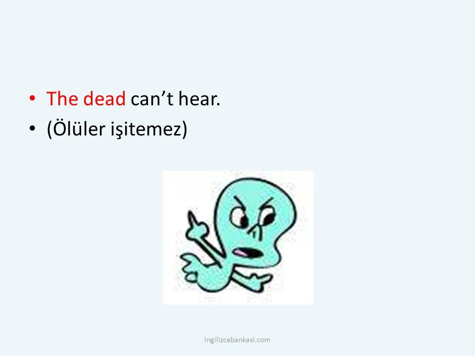 The dead can't hear. (Ölüler işitemez) ingilizcebankasi.com