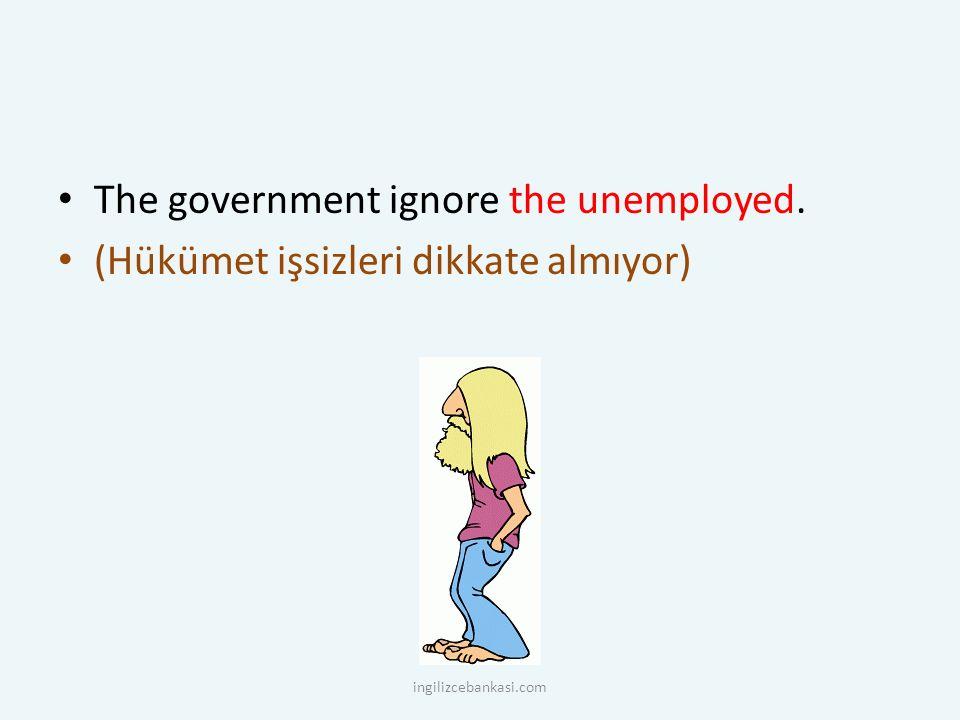 The government ignore the unemployed. (Hükümet işsizleri dikkate almıyor) ingilizcebankasi.com